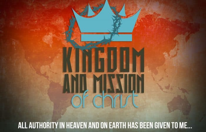"""Kingdom and Mission of Christ:""""All Authority in heaven and earth has been given to me…"""" (9/2/18)"""